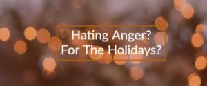 Hating Anger? For the Holidays?