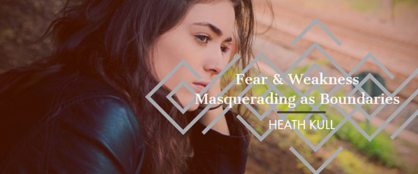Fear & Weakness Masquerading as Boundaries