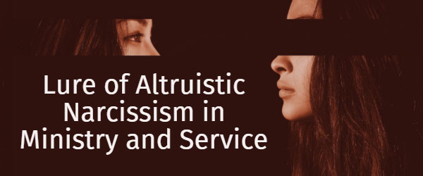 Lure of Altruistic Narcissism in Ministry and Service